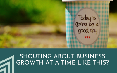 Shouting about business growth at a time like this?